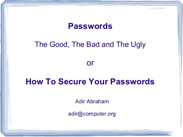 Passwords The Good, The Bad and The Ugly                orHow To Secure Your Passwords            Adir Abraham          ad...