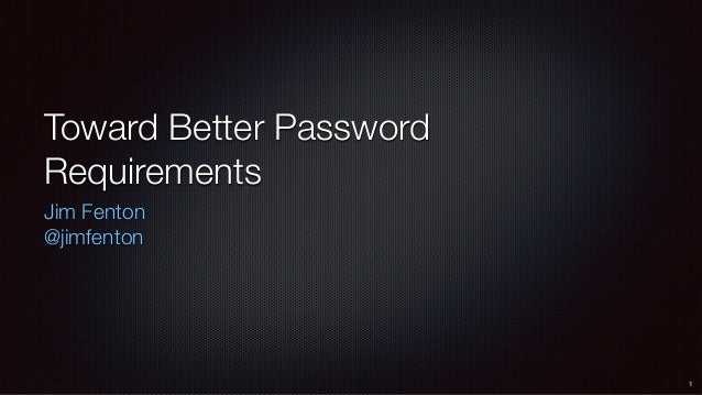 Toward Better Password Requirements Jim Fenton @jimfenton 1