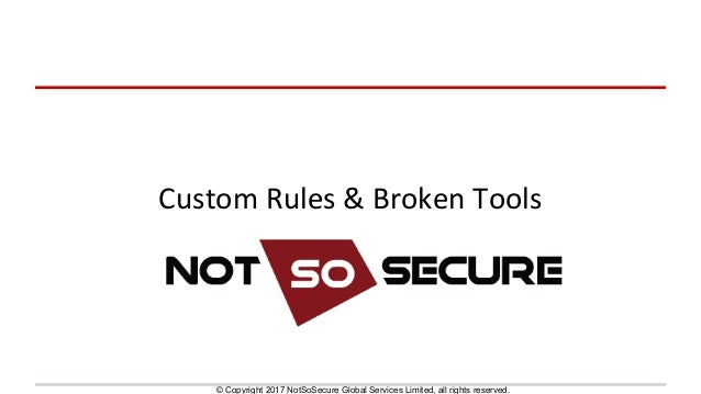 © Copyright 2017 NotSoSecure Global Services Limited, all rights reserved. Custom	Rules	&	Broken	Tools
