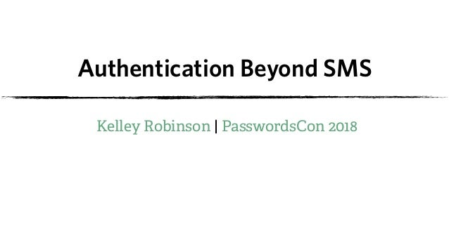 Authentication Beyond SMS Kelley Robinson | PasswordsCon 2018