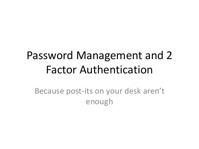Password Management and 2    Factor Authentication Because post-its on your desk aren't               enough