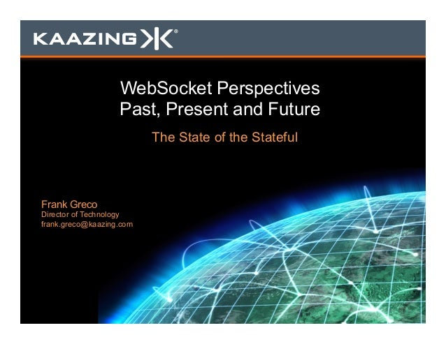 WebSocket Perspectives Past, Present and Future The State of the Stateful Frank Greco Director of Technology frank.greco@k...