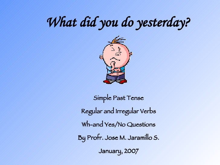 What did you do yesterday? Simple Past Tense Regular and Irregular Verbs Wh-and Yes/No Questions By Profr. Jose M. Jaramil...