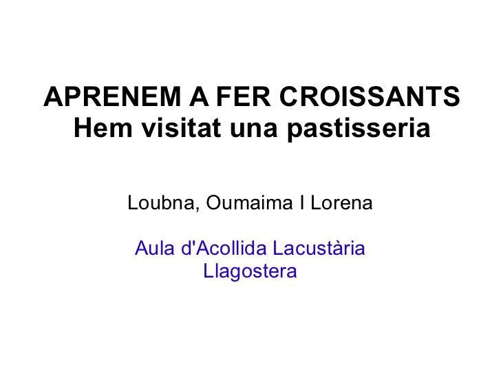 APRENEM A FER CROISSANTS Hem visitat una pastisseria Loubna, Oumaima I Lorena Aula d'Acollida Lacustària Llagostera