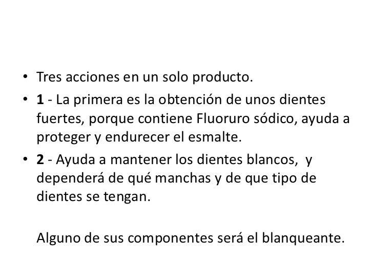 Tres acciones en un solo producto. <br />1 - La primera es la obtención de unos dientes fuertes, porque contiene Fluoruro ...