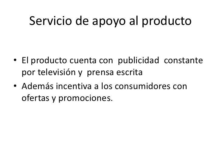 Servicio de apoyo al producto<br />El producto cuenta con  publicidad  constante  por televisión y  prensa escrita<br />Ad...