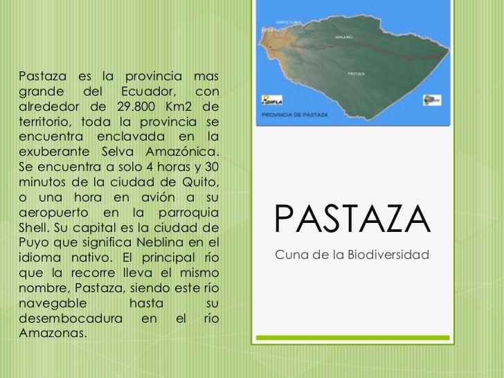 PASTAZA<br />Cuna de la Biodiversidad <br />Pastaza es la provincia mas grande del Ecuador, con alrededor de 29.800 Km2 de...
