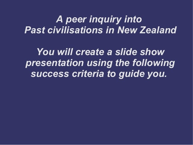 A peer inquiry into Past civilisations in New Zealand You will create a slide show presentation using the following succes...