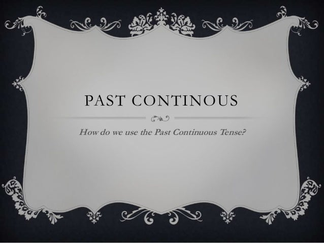 PAST CONTINOUS How do we use the Past Continuous Tense?