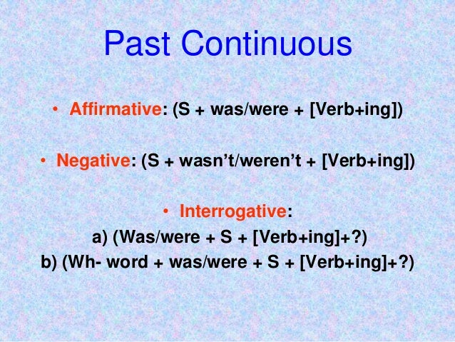Past Continuous • Affirmative: (S + was/were + [Verb+ing]) • Negative: (S + wasn't/weren't + [Verb+ing]) • Interrogative: ...