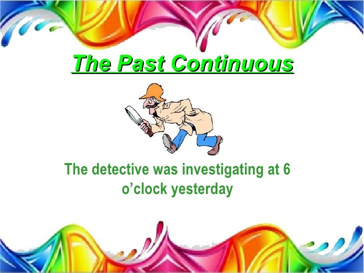 The Past ContinuousThe detective was investigating at 6        o'clock yesterday