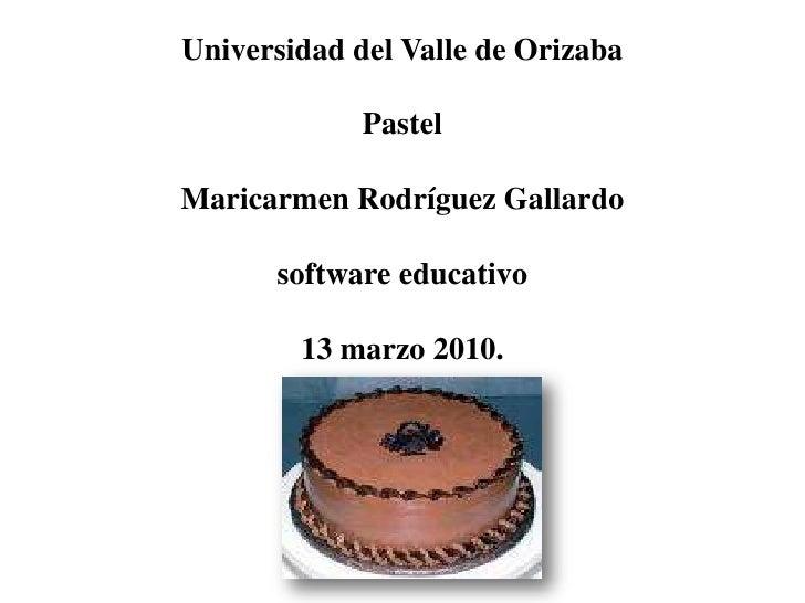 Universidad del Valle de OrizabaPastelMaricarmen Rodríguez Gallardosoftware educativo13 marzo 2010.<br />