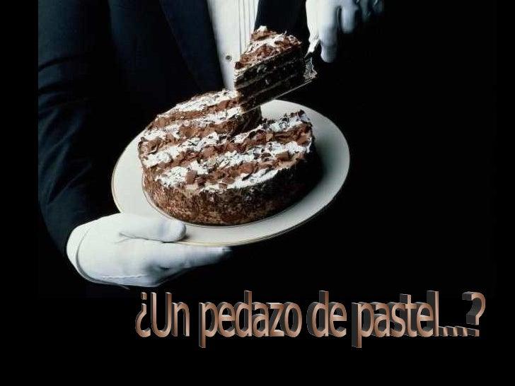 ¿Un pedazo de pastel...?