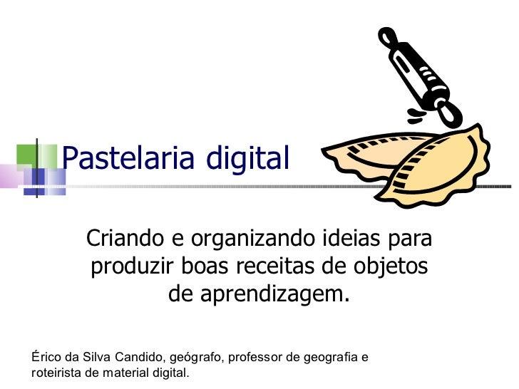 Pastelaria digital Criando e organizando ideias para produzir boas receitas de objetos de aprendizagem. Érico da Silva Can...
