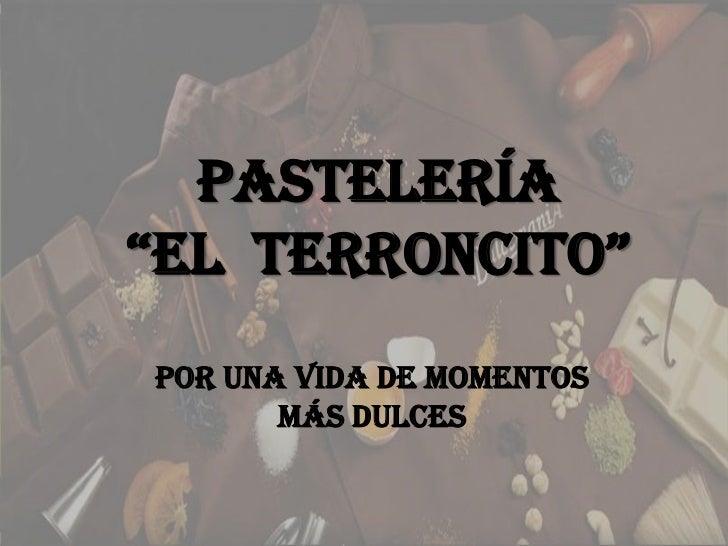 """PASTELERÍA""""EL  TERRONCITO""""<br />Por una vida de momentos más dulces<br />"""