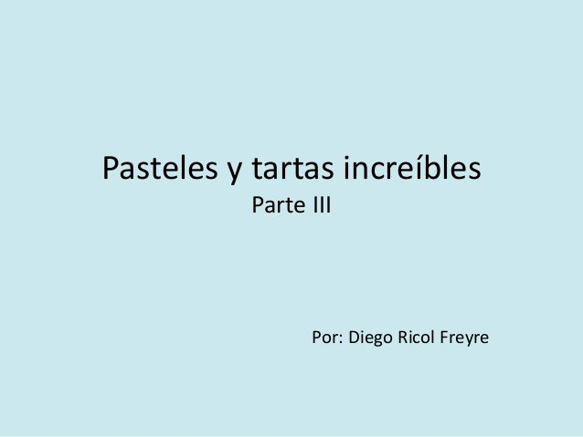 Pasteles y tartas increíbles  Parte III  Por: Diego Ricol Freyre