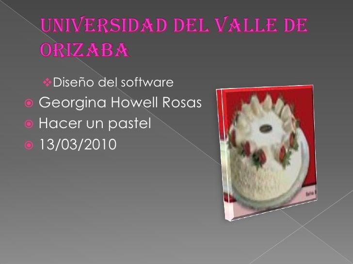 UNIVERSIDAD DEL VALLE DE ORIZABA<br /><ul><li>Diseño del software</li></ul>Georgina Howell Rosas<br />Hacer un pastel<br /...