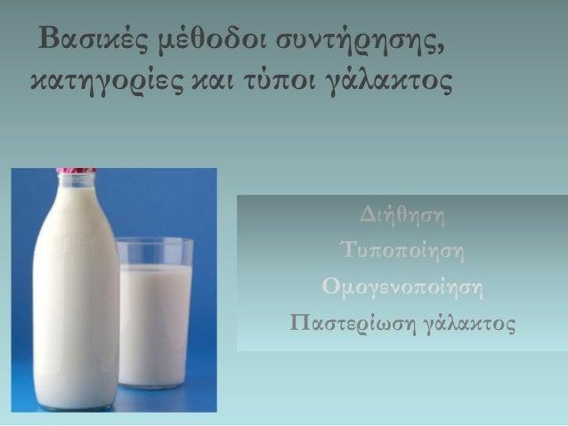 Βασικές μέθοδοι συντήρησης, κατηγορίες και τύποι γάλακτος  Διήθηση  Τυποποίηση  Ομογενοποίηση  Παστερίωση γάλακτος