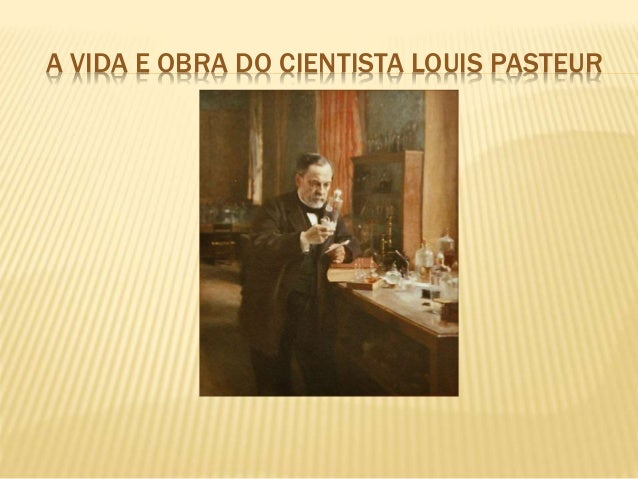 A VIDA E OBRA DO CIENTISTA LOUIS PASTEUR