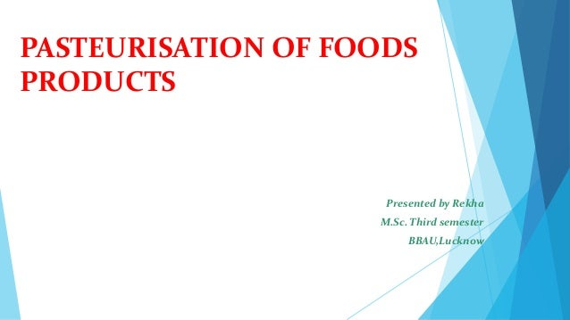 PASTEURISATION OF FOODS PRODUCTS Presented by Rekha M.Sc. Third semester BBAU,Lucknow