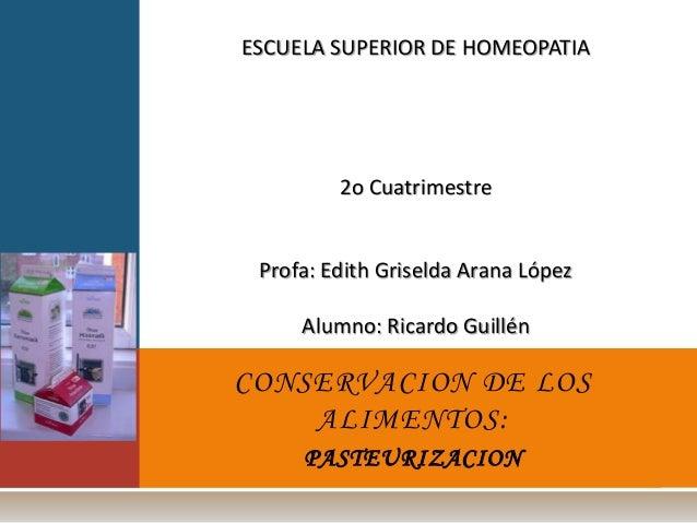 CONSERVACION DE LOS ALIMENTOS: PASTEURIZACION ESCUELA SUPERIOR DE HOMEOPATIA 2o Cuatrimestre Profa: Edith Griselda Arana L...