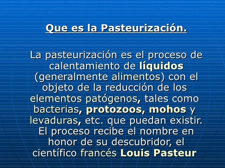 Que es la Pasteurización. La pasteurización es el proceso de calentamiento de   líquidos   (generalmente  alimentos ) con ...
