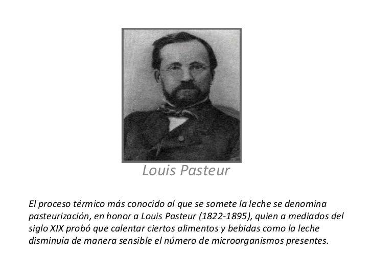 Louis Pasteur <br />El proceso térmico más conocido al que se somete la leche se denomina pasteurización, en honor a Louis...