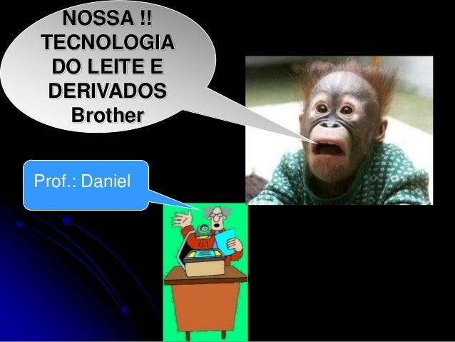 NOSSA !! TECNOLOGIA DO LEITE E DERIVADOS Brother Prof.: Daniel