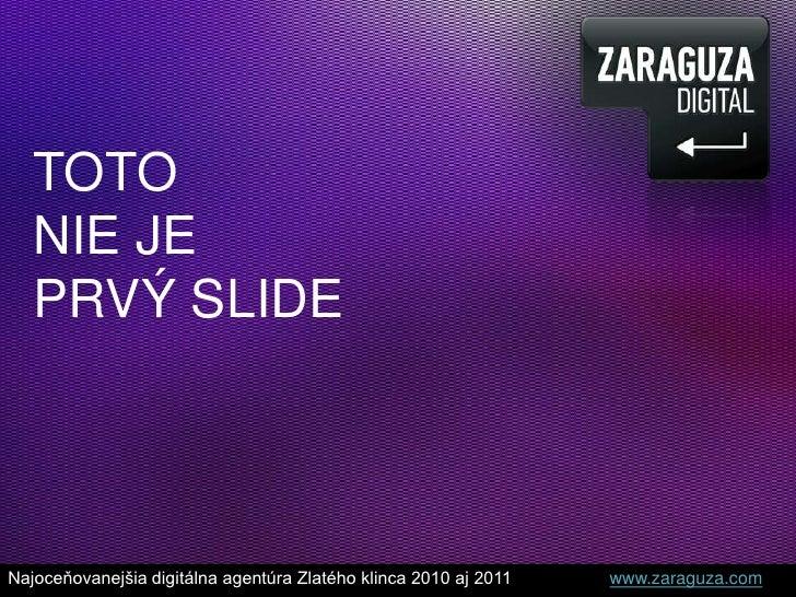 TOTO <br />NIE JE <br />PRVÝ SLIDE<br />Najoceňovanejšia digitálna agentúra Zlatého klinca 2010 aj 2011 www.zaraguza.co...