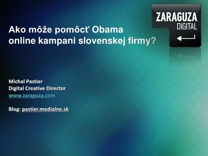 Ako môže pomôcť Obama<br />online kampani slovenskej firmy?<br />Michal Pastier<br />DigitalCreativeDirector<br />www.zara...