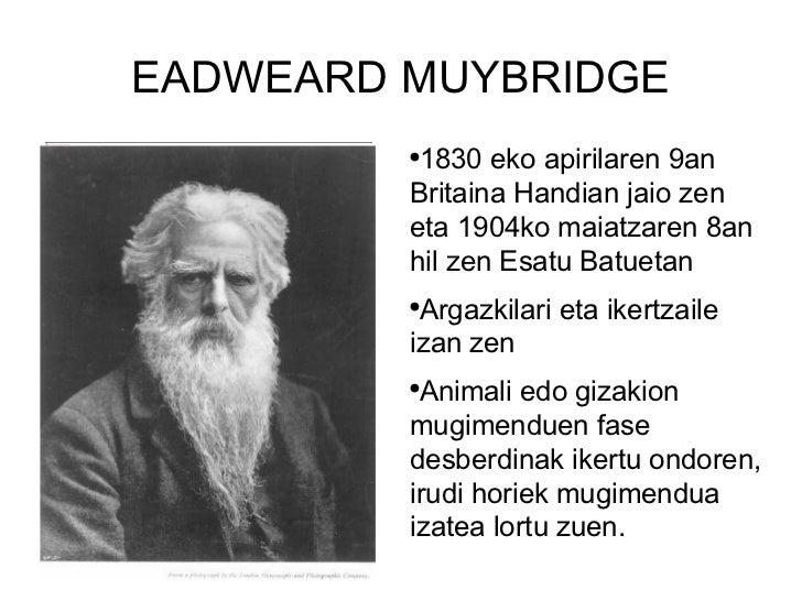 EADWEARD MUYBRIDGE <ul><li>1830 eko apirilaren 9an Britaina Handian jaio zen eta 1904ko maiatzaren 8an hil zen Esatu Batue...