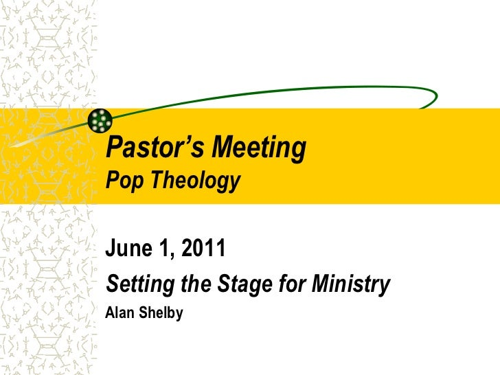 Pastor's MeetingPop Theology<br />June 1, 2011<br />Setting the Stage for Ministry<br />Alan Shelby<br />