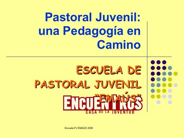 """Pastoral Juvenil: una Pedagogía en Camino ESCUELA DE PASTORAL JUVENIL """"EMAÚS"""""""