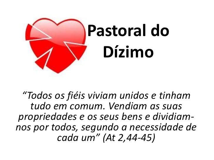 """Pastoral do                 Dízimo """"Todos os fiéis viviam unidos e tinham   tudo em comum. Vendiam as suaspropriedades e o..."""