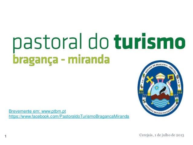 Brevemente em: www.ptbm.pt https://www.facebook.com/PastoraldoTurismoBragancaMiranda  1  Cerejais, 1 de julho de 2013