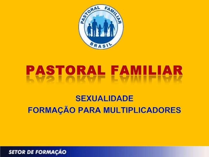 PASTORAL FAMILIAR<br />SEXUALIDADE<br />FORMAÇÃO PARA MULTIPLICADORES<br />