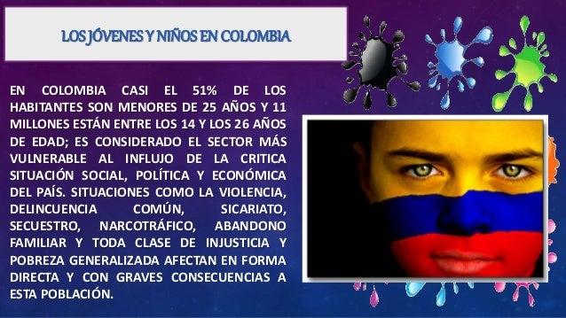 LOS JÓVENES Y NIÑOS EN COLOMBIA EN COLOMBIA CASI EL 51% DE LOS HABITANTES SON MENORES DE 25 AÑOS Y 11 MILLONES ESTÁN ENTRE...