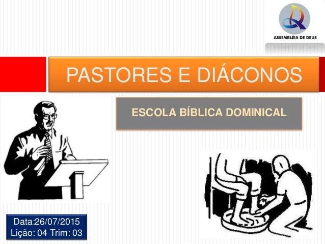ESCOLA BÍBLICA DOMINICAL PASTORES E DIÁCONOS Data:26/07/2015 Lição: 04 Trim: 03