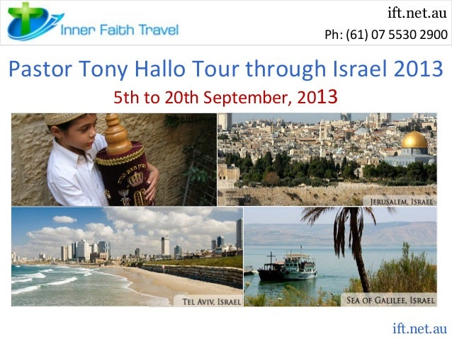 ift.net.au Ph: (61) 07 5530 2900  Pastor Tony Hallo Tour through Israel 2013 5th to 20th September, 2013  ift.net.au