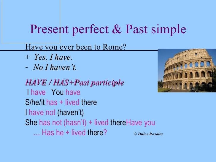 Present perfect & Past simple <ul><li>Have you ever been to Rome? </li></ul><ul><li>+  Yes, I have. </li></ul><ul><li>No I...
