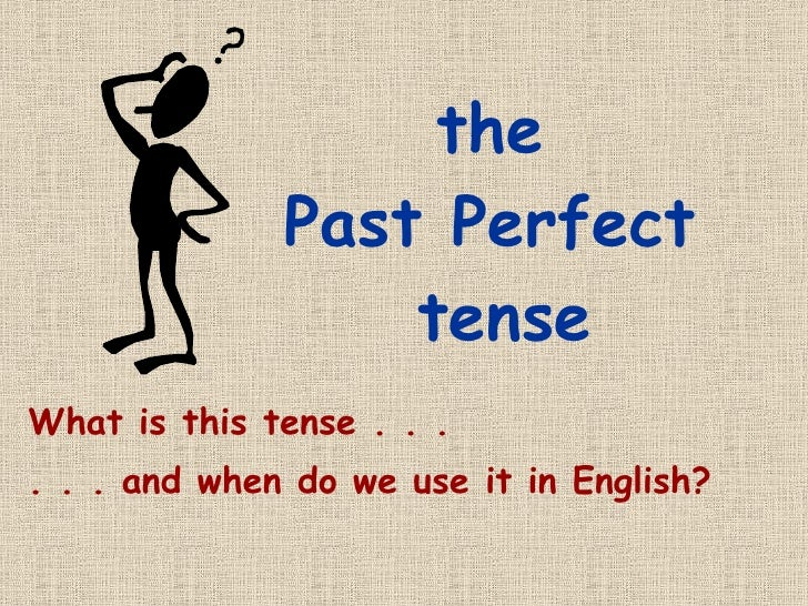 the  Past Perfect  tense What is this tense . . . . . . and when do we use it in English?