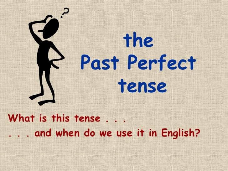 the              Past Perfect                  tenseWhat is this tense . . .. . . and when do we use it in English?