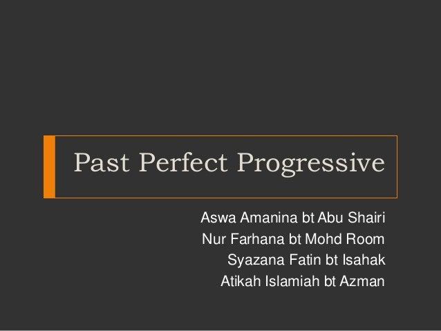 Past Perfect Progressive Aswa Amanina bt Abu Shairi Nur Farhana bt Mohd Room Syazana Fatin bt Isahak Atikah Islamiah bt Az...