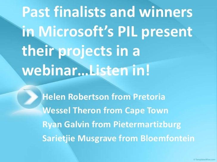 Past finalists and winnersin Microsoft's PIL presenttheir projects in awebinar…Listen in!   Helen Robertson from Pretoria ...