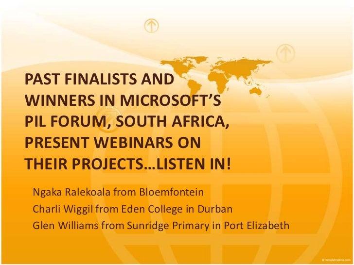 PAST FINALISTS ANDWINNERS IN MICROSOFT'SPIL FORUM, SOUTH AFRICA,PRESENT WEBINARS ONTHEIR PROJECTS…LISTEN IN! Ngaka Ralekoa...