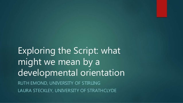 Exploring the Script: what might we mean by a developmental orientation RUTH EMOND, UNIVERSITY OF STIRLING LAURA STECKLEY,...