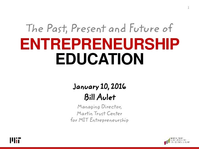 ENTREPRENEURSHIP EDUCATION 1 January 10, 2016 Bill Aulet Managing Director, Martin Trust Center for MIT Entrepreneurship T...