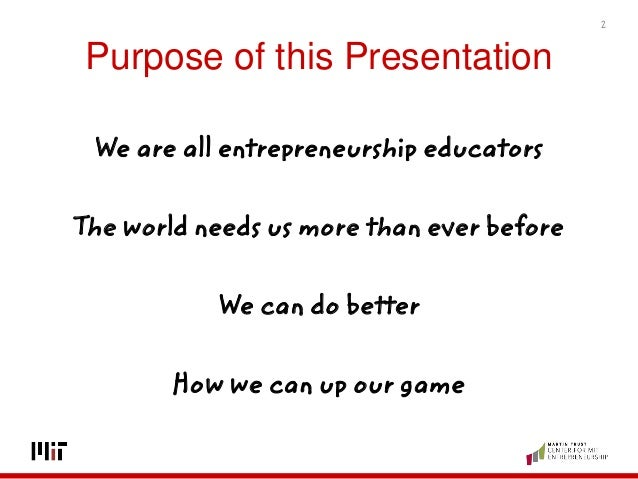 Purpose of this Presentation We are all entrepreneurship educators The world needs us more than ever before We can do bett...