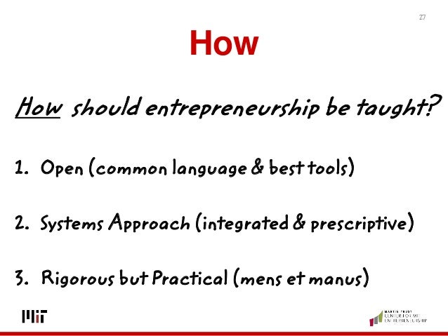 How How should entrepreneurship be taught? 1. Open (common language & best tools) 2. Systems Approach (integrated & prescr...