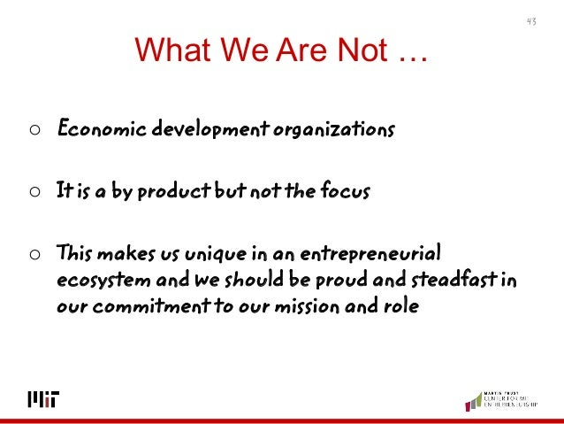 What We Are Not … o Economic development organizations o It is a by product but not the focus o This makes us unique in an...
